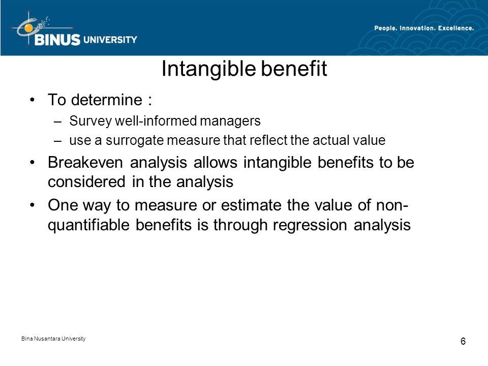 Intangible benefit To determine : –Survey well-informed managers –use a surrogate measure that reflect the actual value Breakeven analysis allows intangible benefits to be considered in the analysis One way to measure or estimate the value of non- quantifiable benefits is through regression analysis Bina Nusantara University 6