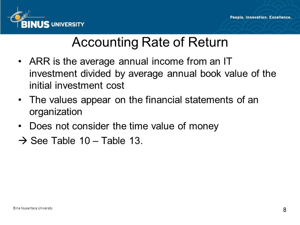 Accounting Rate of Return ARR is the average annual income from an IT investment divided by average annual book value of the initial investment cost The values appear on the financial statements of an organization Does not consider the time value of money  See Table 10 – Table 13.