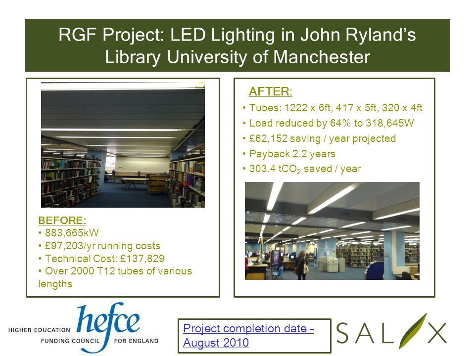 RGF Project: LED Lighting in John Ryland's Library University of Manchester BEFORE: 883,665kW £97,203/yr running costs Technical Cost: £137,829 Over 2000 T12 tubes of various lengths AFTER: Tubes: 1222 x 6ft, 417 x 5ft, 320 x 4ft Load reduced by 64% to 318,645W £62,152 saving / year projected Payback 2.2 years 303.4 tCO 2 saved / year Project completion date – August 2010