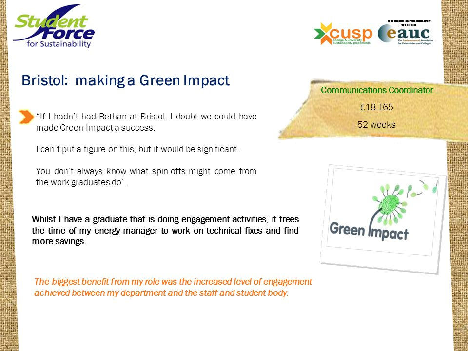 Bournemouth: EcoCampus enthusiasm Staff and Student Engagement on carbon reduction and waste reduction Assisted the implementation of major initiatives such as the Carbon Management Plan and EcoCampus Environmental Support Officer £17,111 52 weeks WORKING IN PARTNERSHIP WITH THE Having Matt with us as Environmental Support Officer has enabled us to reach many more staff and students through our awareness activities, events and communications.