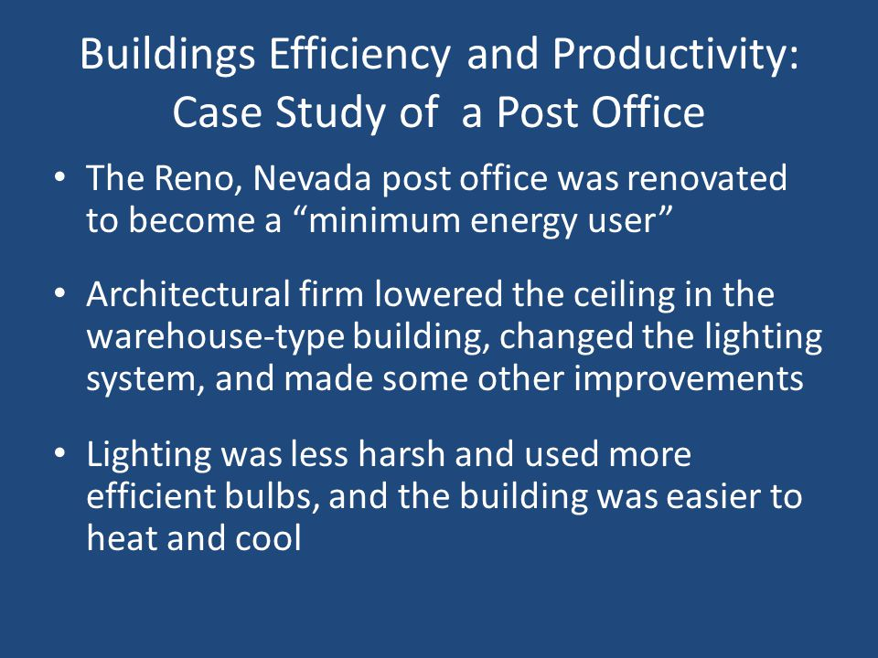 Buildings Efficiency and Productivity: Case Study of a Post Office The Reno, Nevada post office was renovated to become a minimum energy user Architectural firm lowered the ceiling in the warehouse-type building, changed the lighting system, and made some other improvements Lighting was less harsh and used more efficient bulbs, and the building was easier to heat and cool