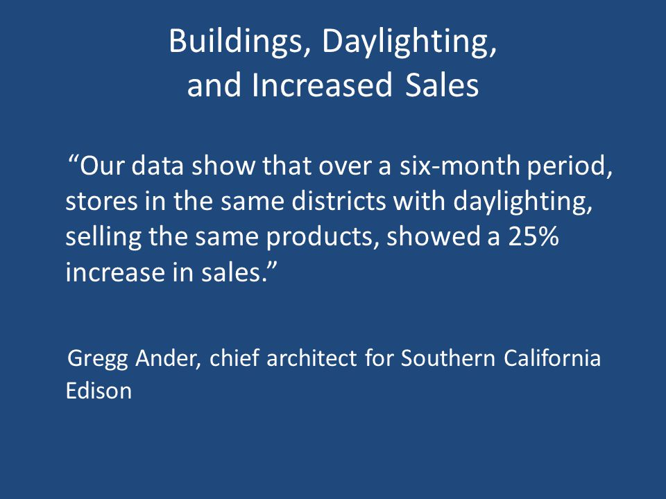 Buildings, Daylighting, and Increased Sales Our data show that over a six-month period, stores in the same districts with daylighting, selling the same products, showed a 25% increase in sales. Gregg Ander, chief architect for Southern California Edison
