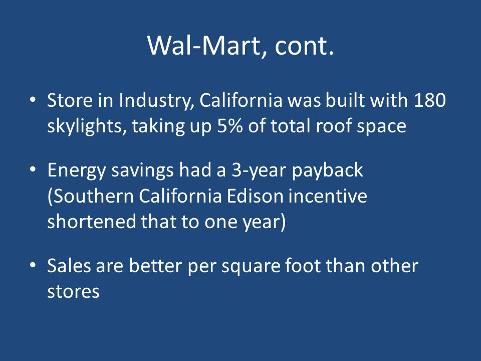Wal-Mart, cont. Store in Industry, California was built with 180 skylights, taking up 5% of total roof space Energy savings had a 3-year payback (Sout