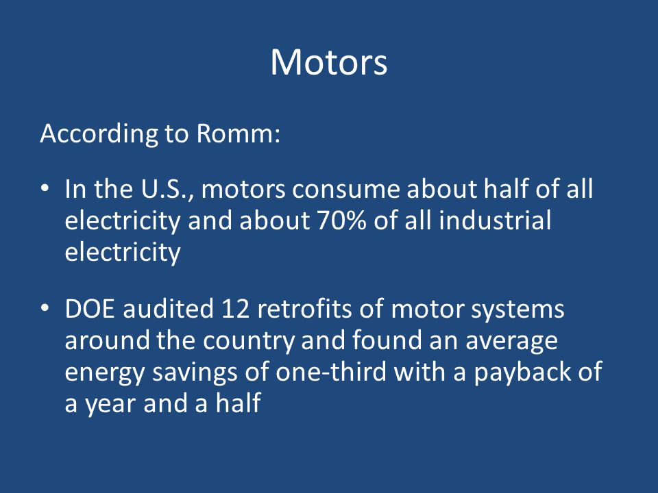 Motors According to Romm: In the U.S., motors consume about half of all electricity and about 70% of all industrial electricity DOE audited 12 retrofits of motor systems around the country and found an average energy savings of one-third with a payback of a year and a half
