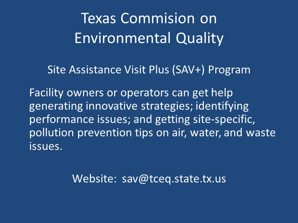 Texas Commision on Environmental Quality Site Assistance Visit Plus (SAV+) Program Facility owners or operators can get help generating innovative strategies; identifying performance issues; and getting site-specific, pollution prevention tips on air, water, and waste issues.