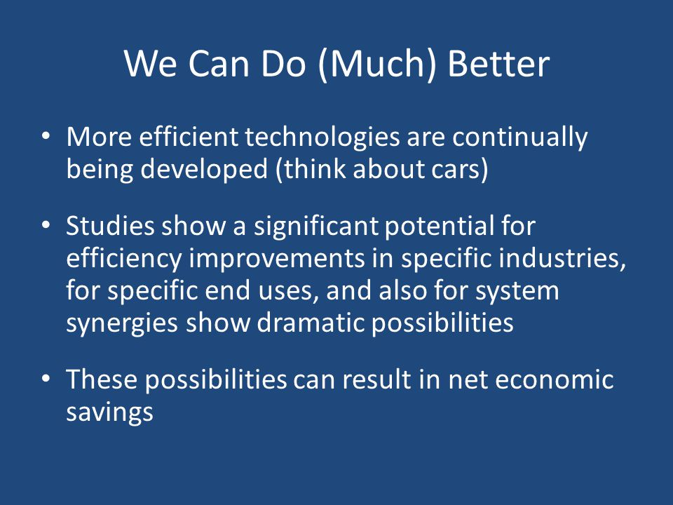 We Can Do (Much) Better More efficient technologies are continually being developed (think about cars) Studies show a significant potential for efficiency improvements in specific industries, for specific end uses, and also for system synergies show dramatic possibilities These possibilities can result in net economic savings
