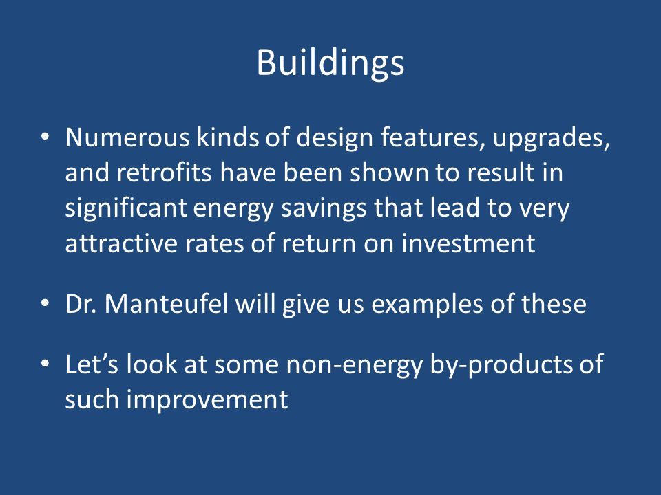 Buildings Numerous kinds of design features, upgrades, and retrofits have been shown to result in significant energy savings that lead to very attractive rates of return on investment Dr.