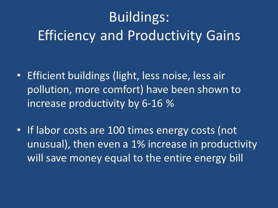 Buildings: Efficiency and Productivity Gains Efficient buildings (light, less noise, less air pollution, more comfort) have been shown to increase productivity by 6-16 % If labor costs are 100 times energy costs (not unusual), then even a 1% increase in productivity will save money equal to the entire energy bill