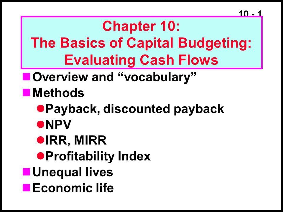 """10 - 1 Chapter 10: The Basics of Capital Budgeting: Evaluating Cash Flows Overview and """"vocabulary"""" Methods Payback, discounted payback NPV IRR, MIRR"""