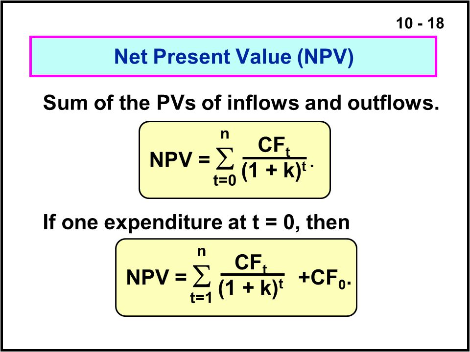 10 - 18 Sum of the PVs of inflows and outflows. Net Present Value (NPV) If one expenditure at t = 0, then NPV =   n t=0 CF t (1 + k) t