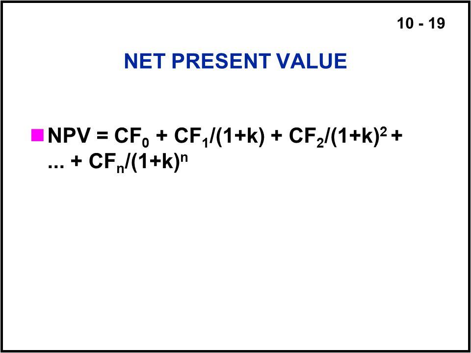 10 - 19 NET PRESENT VALUE NPV = CF 0 + CF 1 /(1+k) + CF 2 /(1+k) 2 +... + CF n /(1+k) n