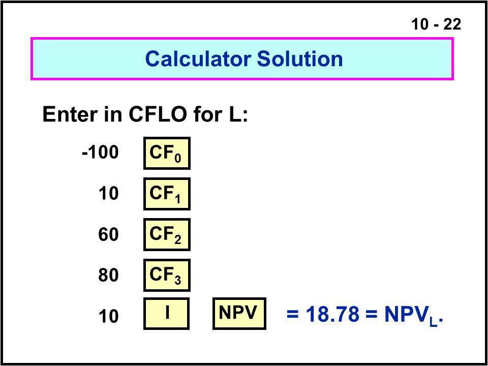 10 - 22 = 18.78 = NPV L. Calculator Solution Enter in CFLO for L: -100 10 60 80 10 CF 0 CF 1 NPV CF 2 CF 3 I