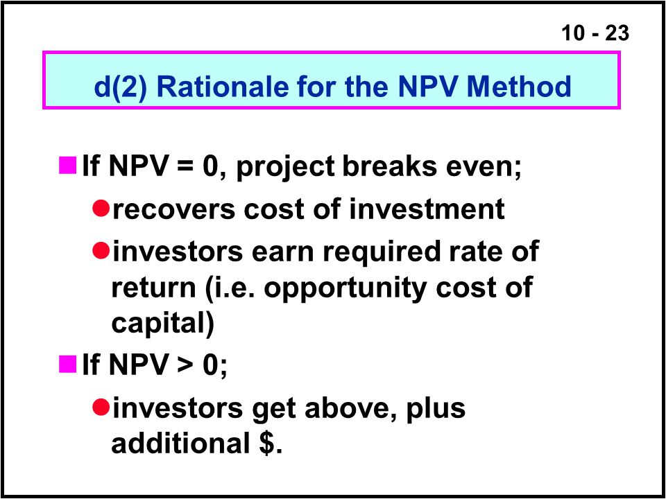 10 - 23 d(2) Rationale for the NPV Method If NPV = 0, project breaks even; recovers cost of investment investors earn required rate of return (i.e. op