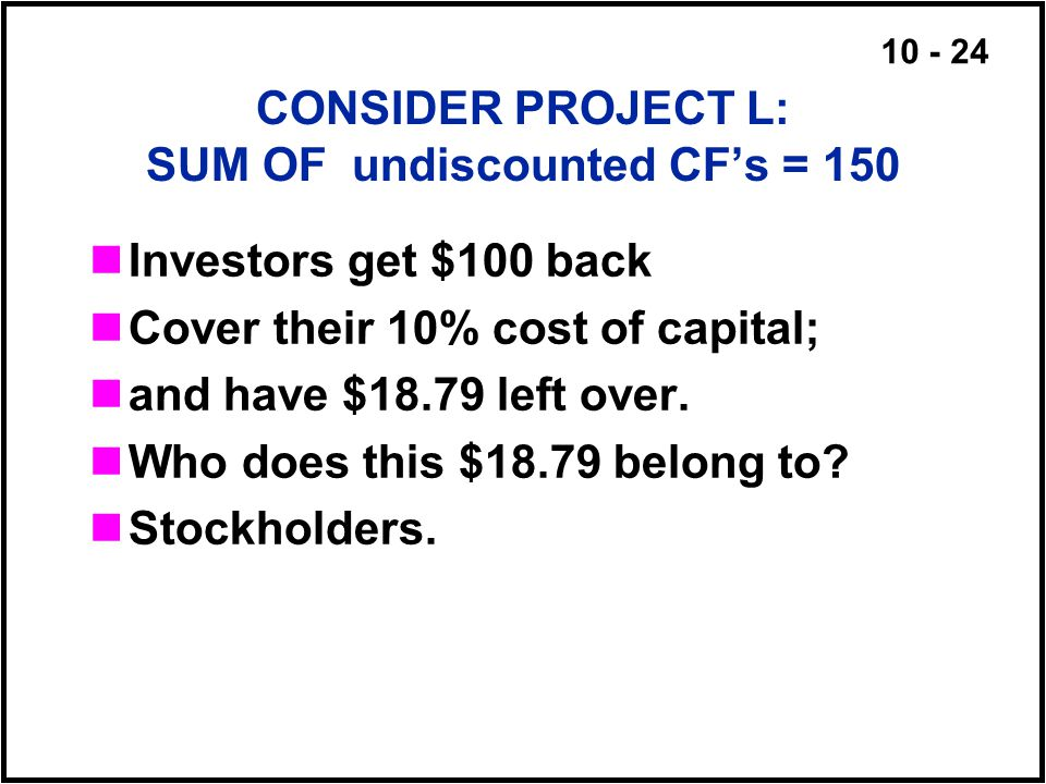 10 - 24 CONSIDER PROJECT L: SUM OF undiscounted CF's = 150 Investors get $100 back Cover their 10% cost of capital; and have $18.79 left over. Who doe