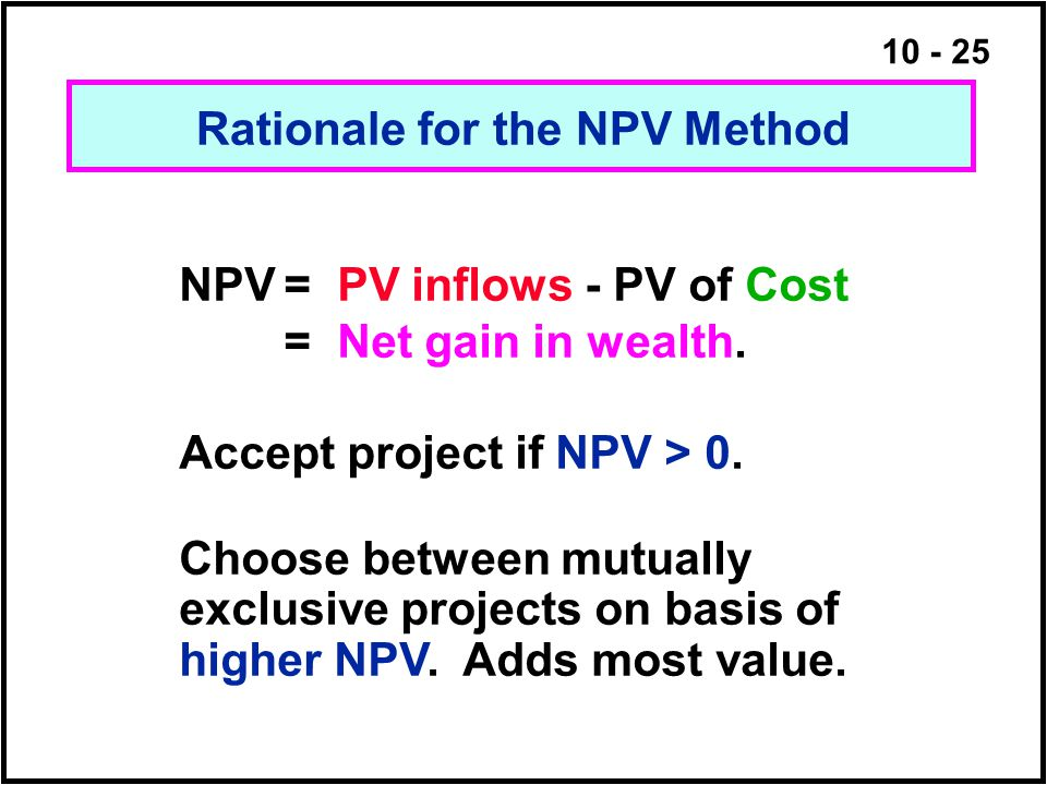10 - 25 NPV= PV inflows - PV of Cost = Net gain in wealth. Accept project if NPV > 0. Choose between mutually exclusive projects on basis of higher NP