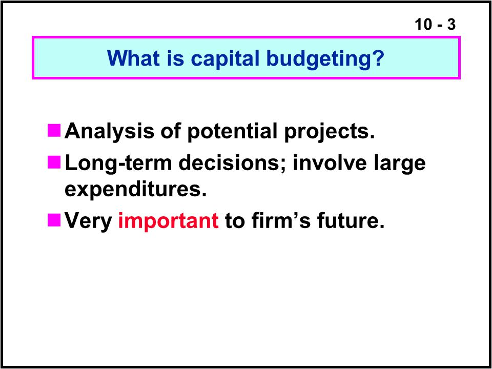 10 - 3 What is capital budgeting? Analysis of potential projects. Long-term decisions; involve large expenditures. Very important to firm's future.