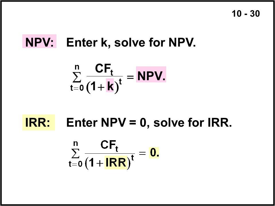 10 - 30 NPV:Enter k, solve for NPV. IRR:Enter NPV = 0, solve for IRR.  t n t t CF k NPV     0 1.