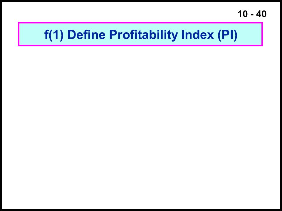 10 - 40 f(1) Define Profitability Index (PI)