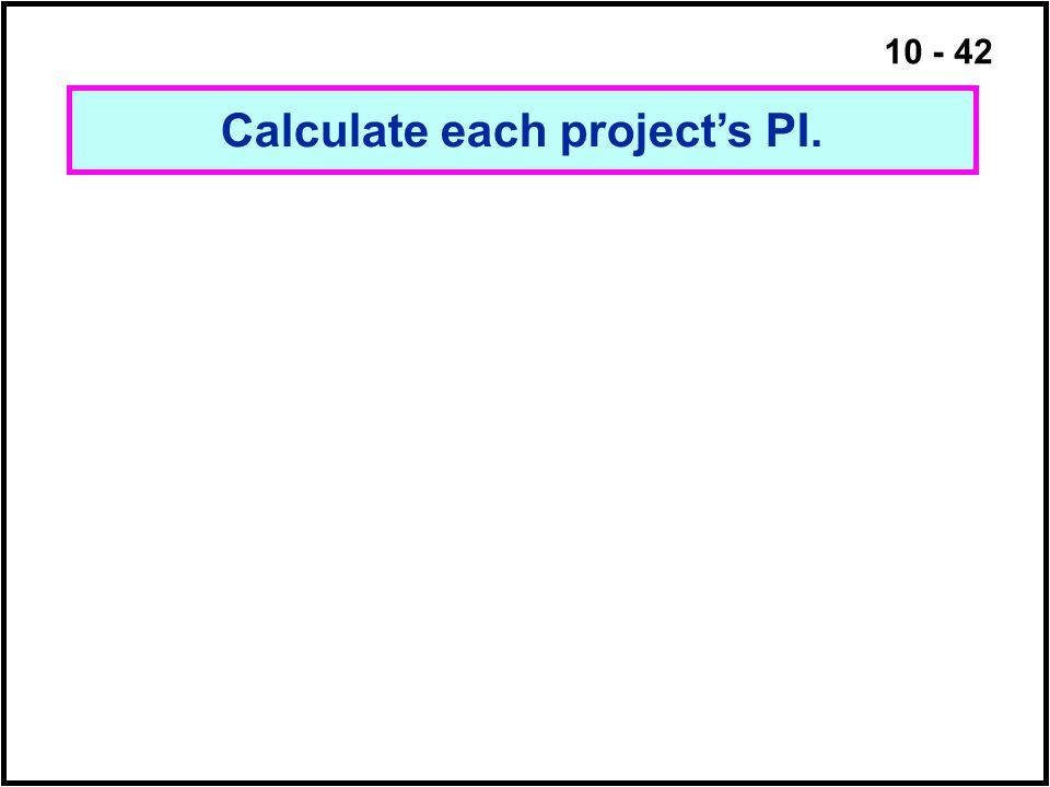 10 - 42 Calculate each project's PI.
