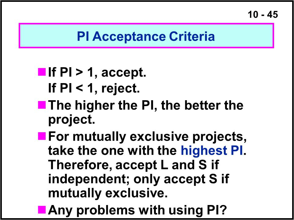 10 - 45 If PI > 1, accept. If PI < 1, reject. The higher the PI, the better the project. For mutually exclusive projects, take the one with the highes