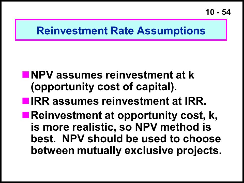 10 - 54 NPV assumes reinvestment at k (opportunity cost of capital). IRR assumes reinvestment at IRR. Reinvestment at opportunity cost, k, is more rea