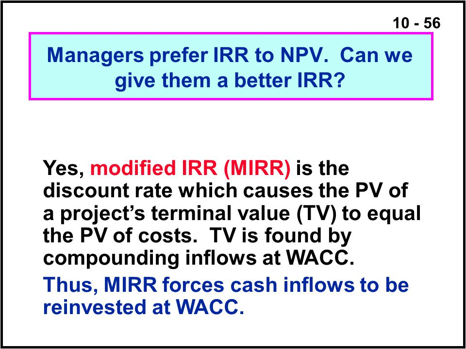 10 - 56 Yes, modified IRR (MIRR) is the discount rate which causes the PV of a project's terminal value (TV) to equal the PV of costs. TV is found by