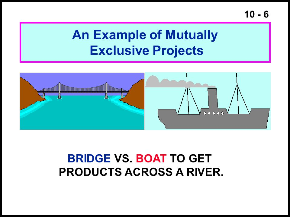 10 - 6 An Example of Mutually Exclusive Projects BRIDGE VS. BOAT TO GET PRODUCTS ACROSS A RIVER.