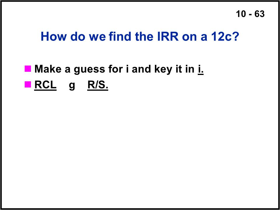 10 - 63 How do we find the IRR on a 12c? Make a guess for i and key it in i. RCL g R/S.