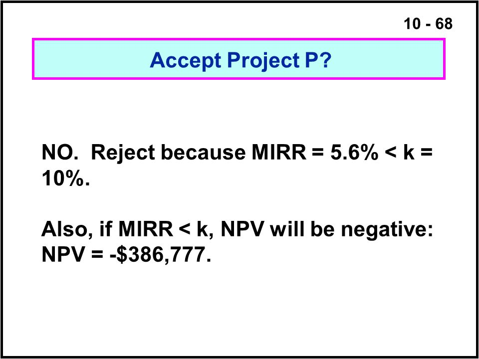10 - 68 Accept Project P? NO. Reject because MIRR = 5.6% < k = 10%. Also, if MIRR < k, NPV will be negative: NPV = -$386,777.