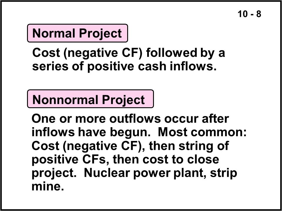 10 - 8 Normal Project Cost (negative CF) followed by a series of positive cash inflows. Nonnormal Project One or more outflows occur after inflows hav