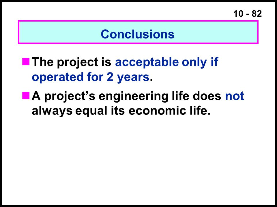 10 - 82 The project is acceptable only if operated for 2 years. A project's engineering life does not always equal its economic life. Conclusions