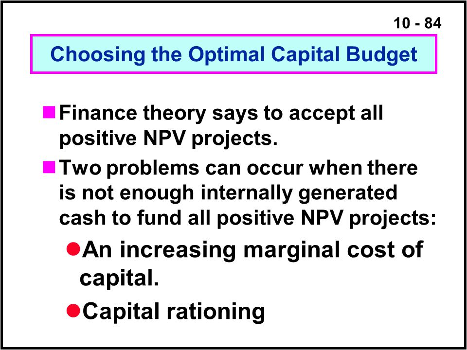 10 - 84 Choosing the Optimal Capital Budget Finance theory says to accept all positive NPV projects. Two problems can occur when there is not enough i