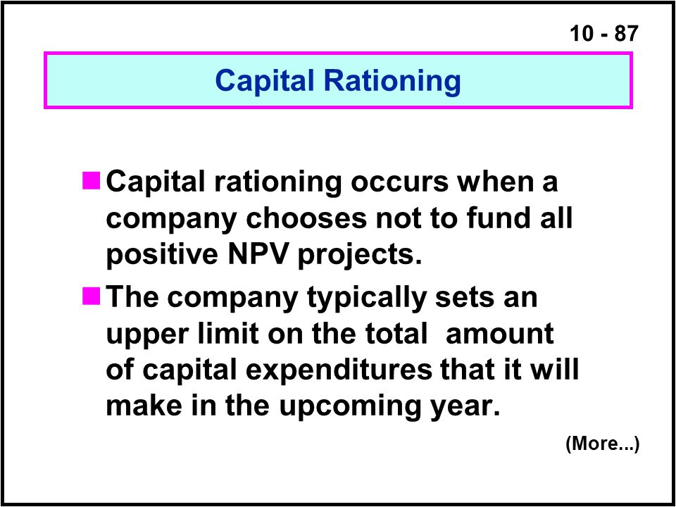 10 - 87 Capital Rationing Capital rationing occurs when a company chooses not to fund all positive NPV projects. The company typically sets an upper l