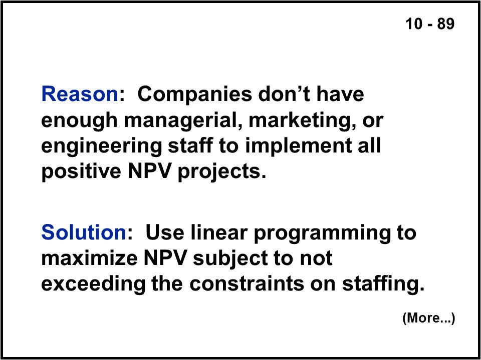 10 - 89 Reason: Companies don't have enough managerial, marketing, or engineering staff to implement all positive NPV projects. Solution: Use linear p