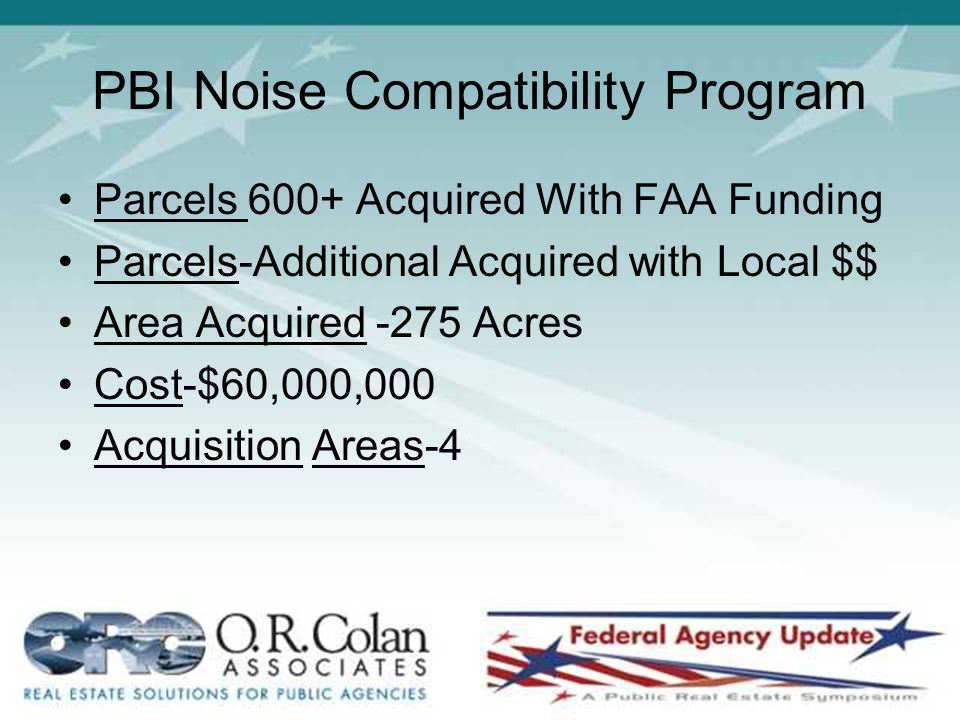 PBI Noise Compatibility Program Parcels 600+ Acquired With FAA Funding Parcels-Additional Acquired with Local $$ Area Acquired -275 Acres Cost-$60,000,000 Acquisition Areas-4