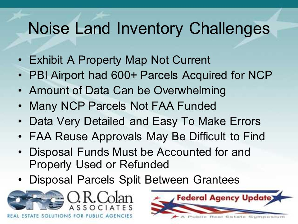 Noise Land Inventory Challenges Exhibit A Property Map Not Current PBI Airport had 600+ Parcels Acquired for NCP Amount of Data Can be Overwhelming Many NCP Parcels Not FAA Funded Data Very Detailed and Easy To Make Errors FAA Reuse Approvals May Be Difficult to Find Disposal Funds Must be Accounted for and Properly Used or Refunded Disposal Parcels Split Between Grantees