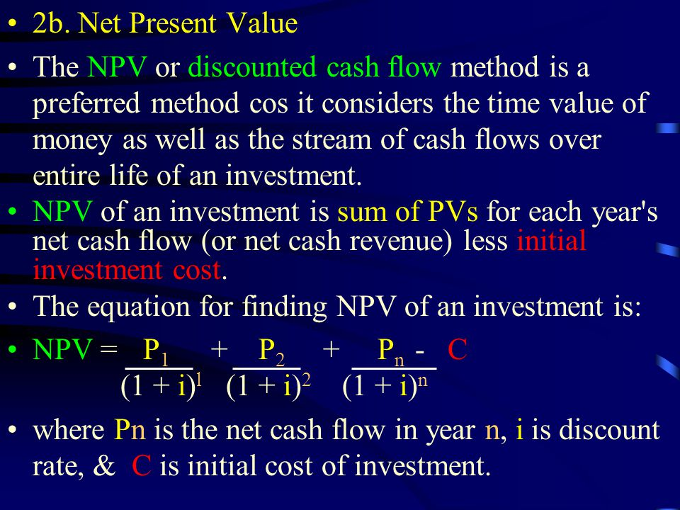 2b. Net Present Value The NPV or discounted cash flow method is a preferred method cos it considers the time value of money as well as the stream of c
