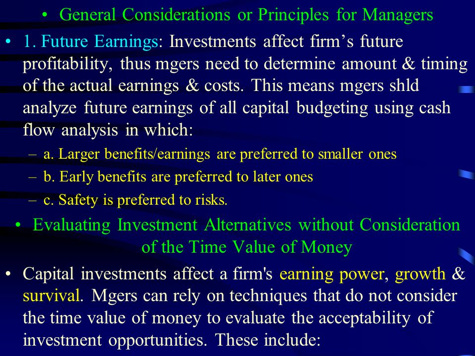 General Considerations or Principles for Managers 1. Future Earnings: Investments affect firm's future profitability, thus mgers need to determine amo