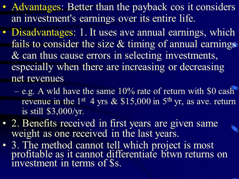 Advantages: Better than the payback cos it considers an investment s earnings over its entire life.