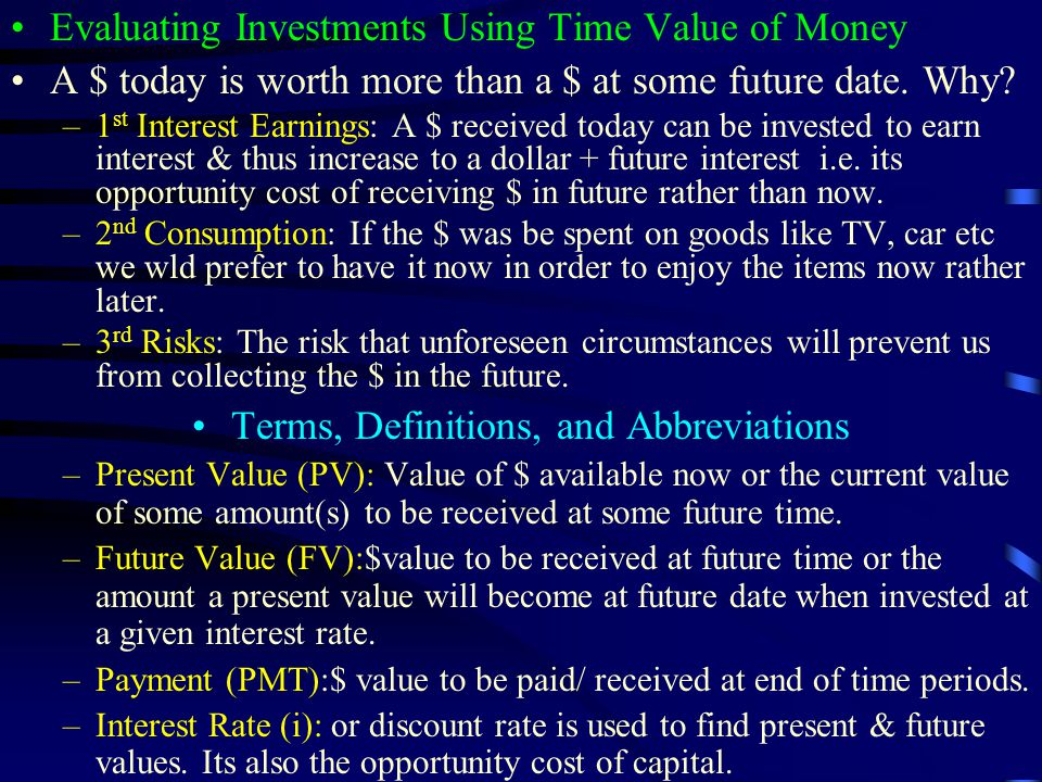 Evaluating Investments Using Time Value of Money A $ today is worth more than a $ at some future date.
