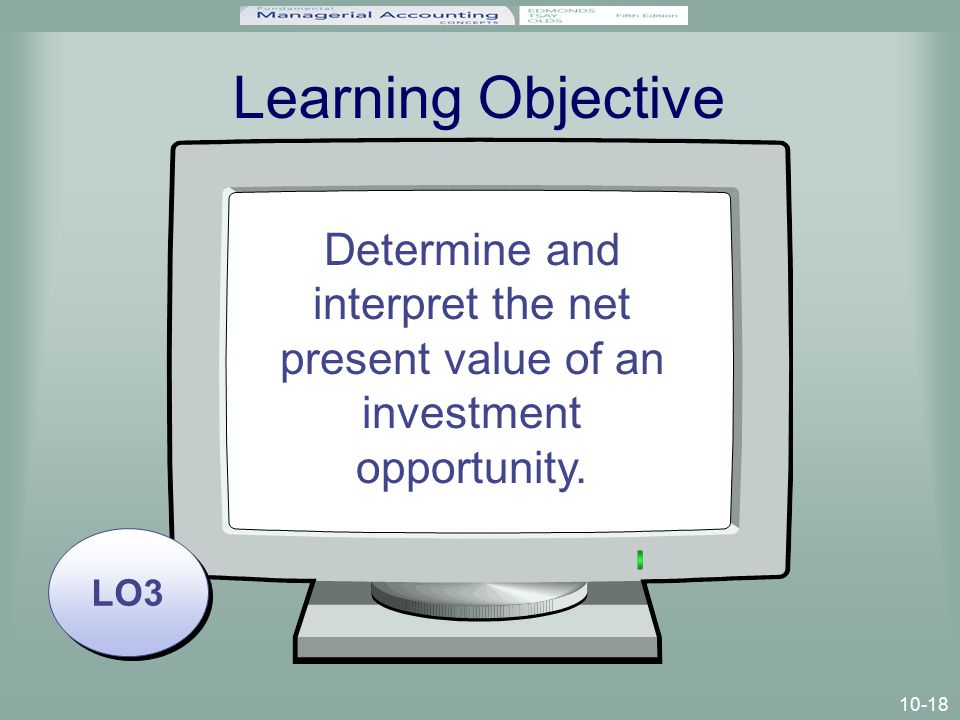 10-18 Learning Objective LO3 Determine and interpret the net present value of an investment opportunity.
