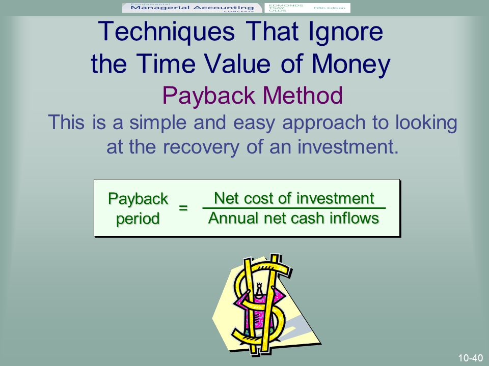 10-40 Techniques That Ignore the Time Value of Money Payback Method This is a simple and easy approach to looking at the recovery of an investment.