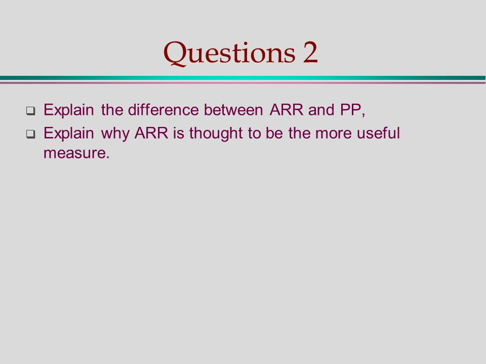Questions 2  Explain the difference between ARR and PP,  Explain why ARR is thought to be the more useful measure.