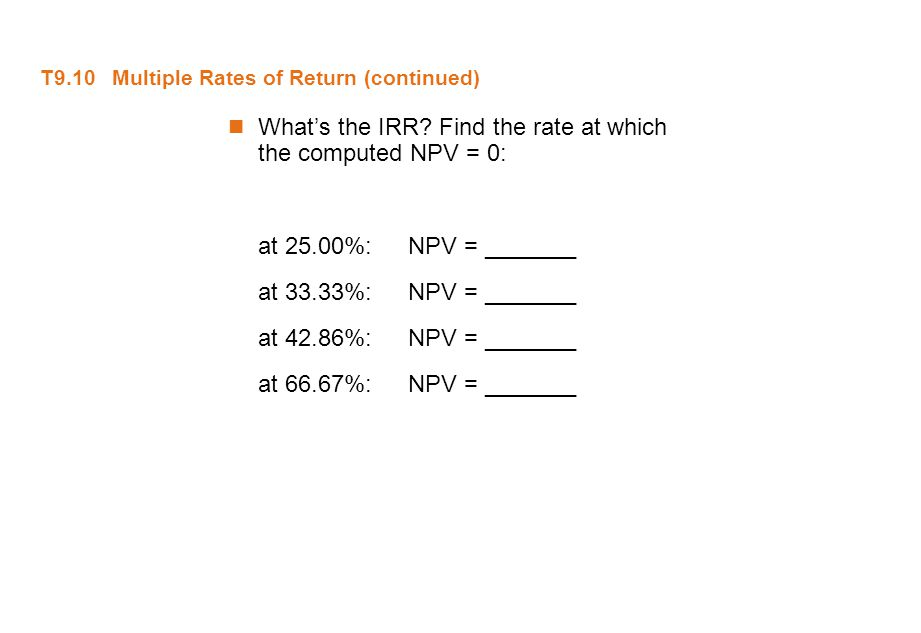 T9.10 Multiple Rates of Return (continued) What's the IRR? Find the rate at which the computed NPV = 0: at 25.00%:NPV = _______ at 33.33%:NPV = ______