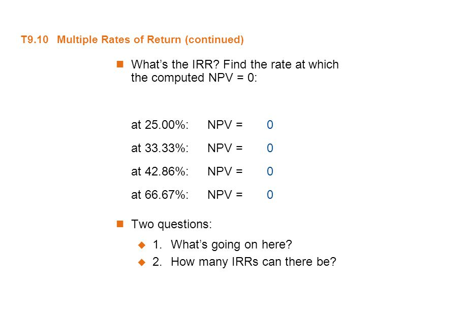 T9.10 Multiple Rates of Return (continued) What's the IRR? Find the rate at which the computed NPV = 0: at 25.00%:NPV = 0 at 33.33%:NPV = 0 at 42.86%: