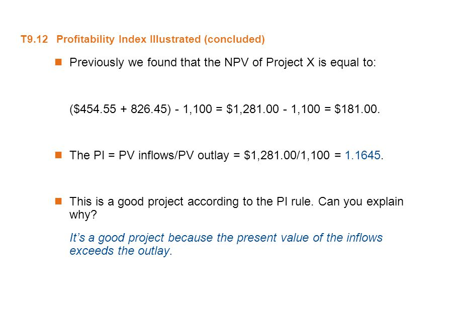 T9.12 Profitability Index Illustrated (concluded) Previously we found that the NPV of Project X is equal to: ($454.55 + 826.45) - 1,100 = $1,281.00 -
