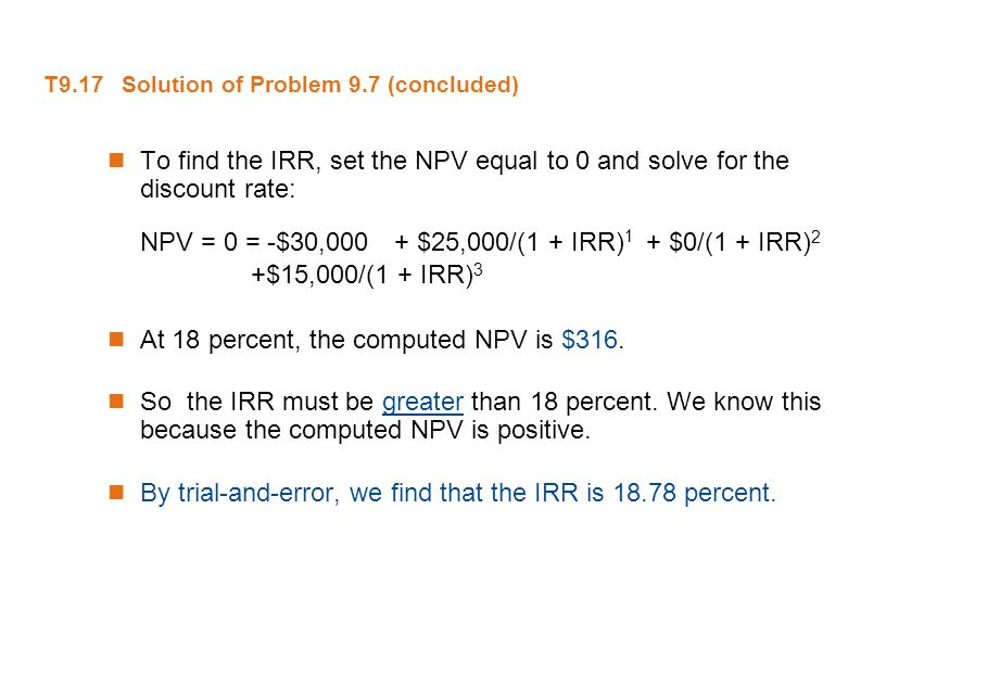 T9.17 Solution of Problem 9.7 (concluded) To find the IRR, set the NPV equal to 0 and solve for the discount rate: NPV = 0 = -$30,000 + $25,000/(1 + I