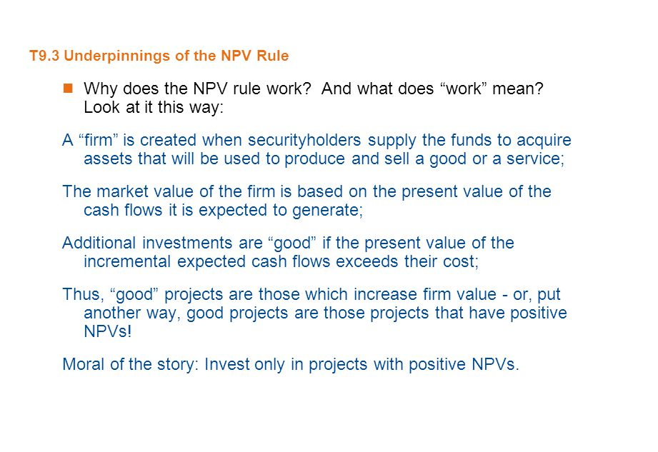 "T9.3 Underpinnings of the NPV Rule Why does the NPV rule work? And what does ""work"" mean? Look at it this way: A ""firm"" is created when securityholder"