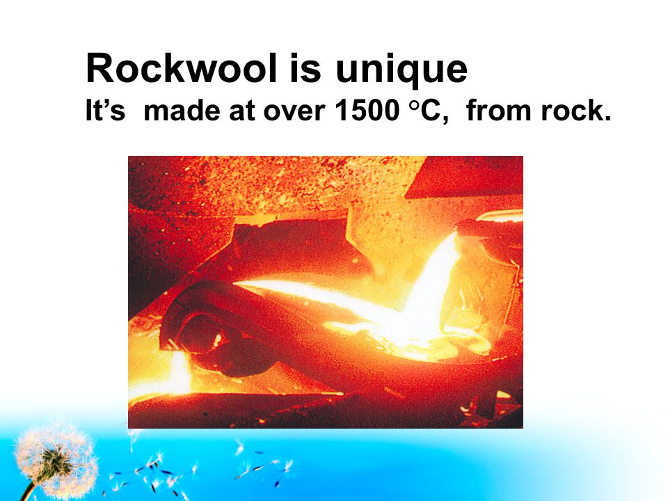 Rockwool is unique It's made at over 1500 °C, from rock.