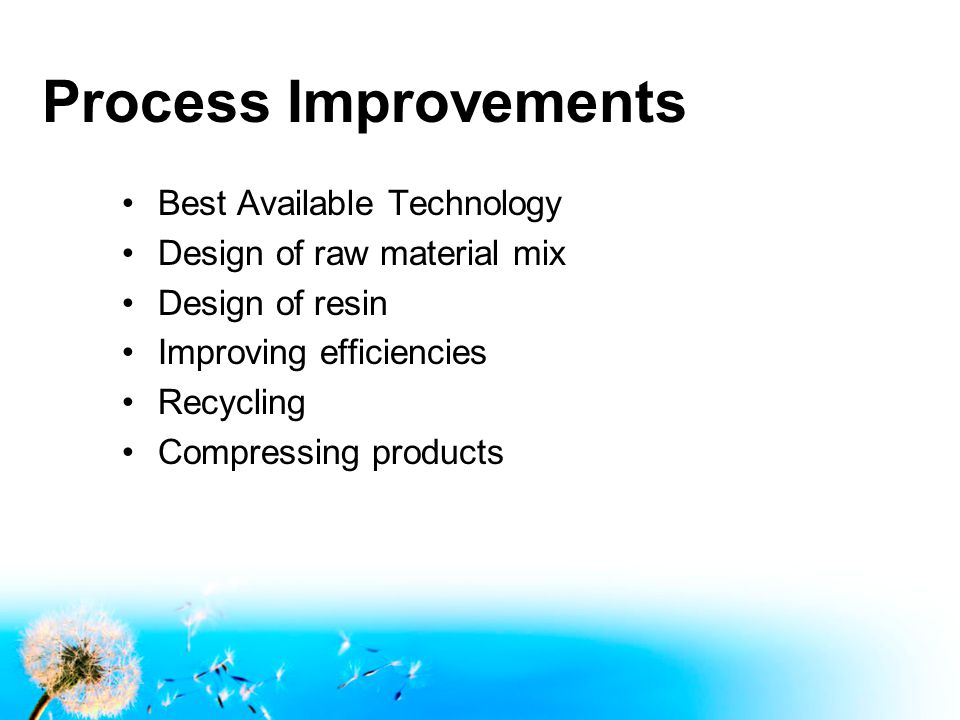 Process Improvements Best Available Technology Design of raw material mix Design of resin Improving efficiencies Recycling Compressing products
